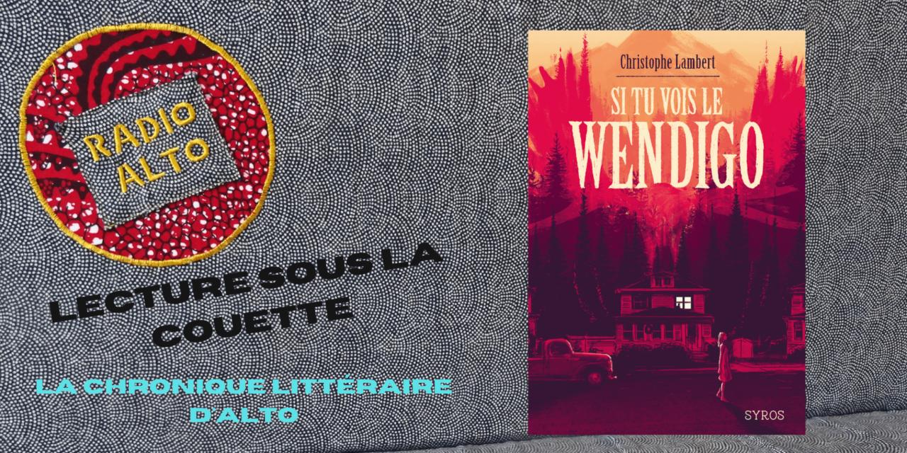 Si tu vois le Wendigo, Christophe Lambert – Lectures sous la couette #131